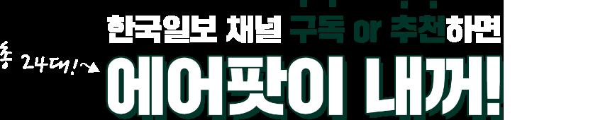 한국일보 채널 구독 or 추천하면 에어팟이 내꺼!